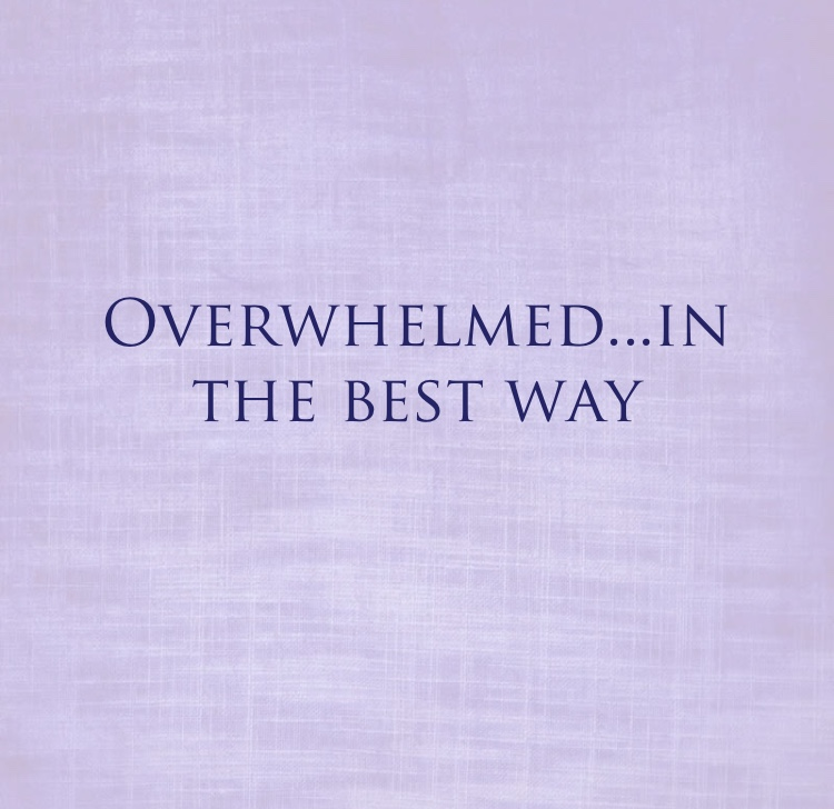 overwhelmed in the best way